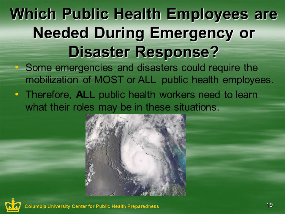 19 Which Public Health Employees are Needed During Emergency or Disaster Response? Some emergencies and disasters could require the mobilization of MO