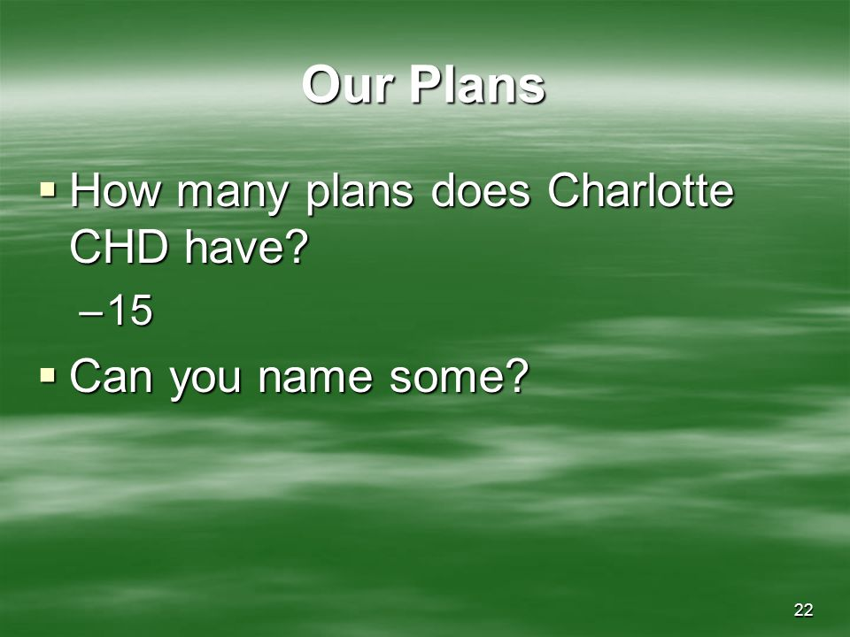 22 Our Plans How many plans does Charlotte CHD have? How many plans does Charlotte CHD have? –15 Can you name some? Can you name some?