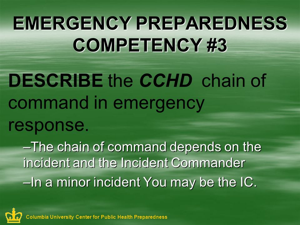 EMERGENCY PREPAREDNESS COMPETENCY #3 DESCRIBE the CCHD chain of command in emergency response. –The chain of command depends on the incident and the I