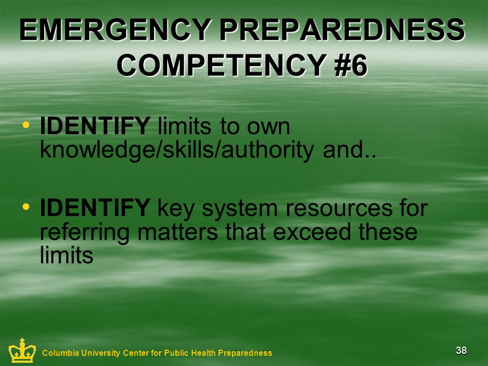 38 EMERGENCY PREPAREDNESS COMPETENCY #6 IDENTIFY limits to own knowledge/skills/authority and.. IDENTIFY key system resources for referring matters th