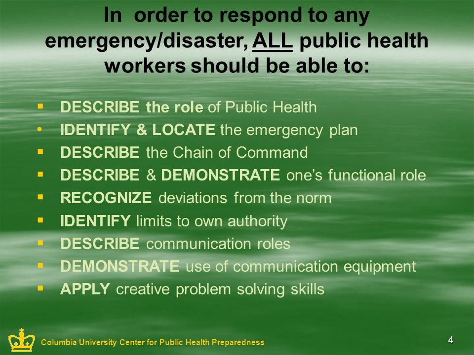 4 In order to respond to any emergency/disaster, ALL public health workers should be able to: DESCRIBE the role of Public Health IDENTIFY & LOCATE the