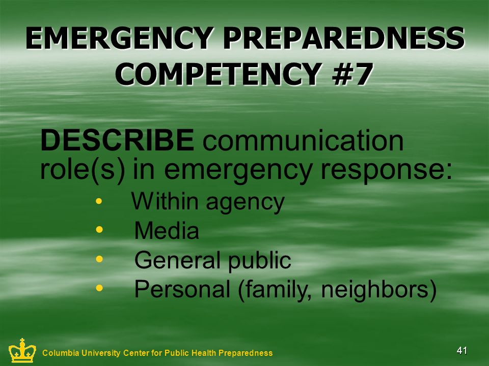41 EMERGENCY PREPAREDNESS COMPETENCY #7 DESCRIBE communication role(s) in emergency response: Within agency Media General public Personal (family, nei