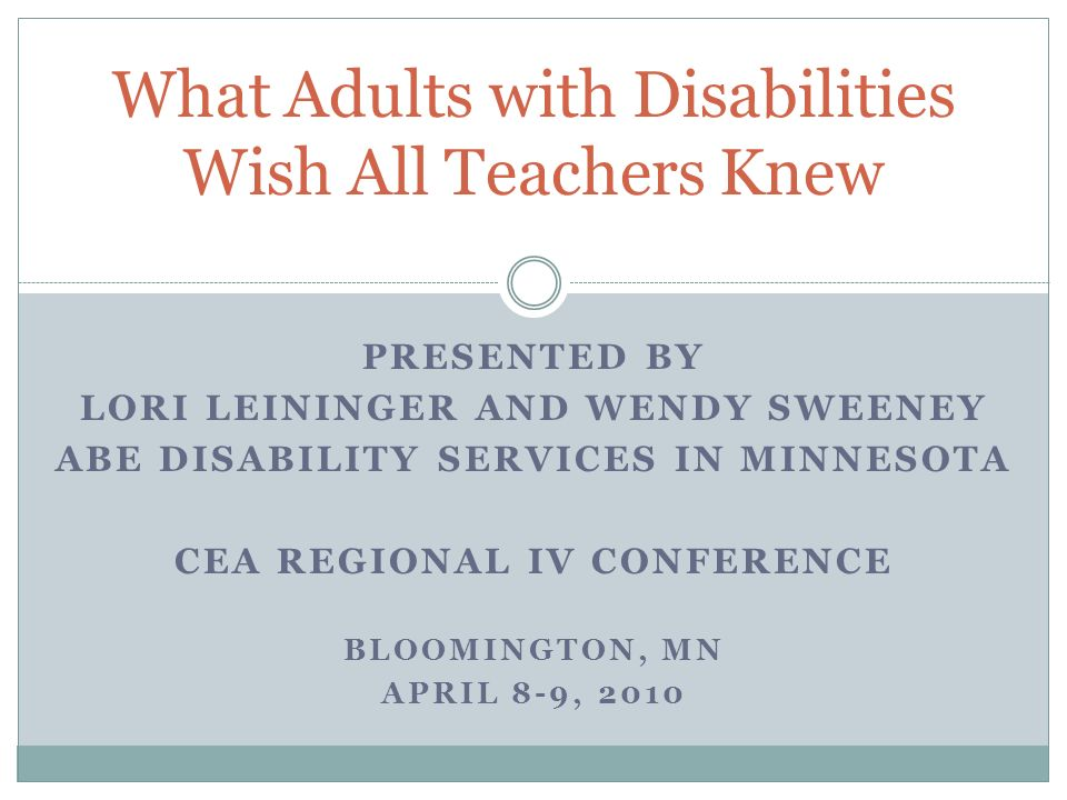 PRESENTED BY LORI LEININGER AND WENDY SWEENEY ABE DISABILITY SERVICES IN MINNESOTA CEA REGIONAL IV CONFERENCE BLOOMINGTON, MN APRIL 8-9, 2010 What Adults with Disabilities Wish All Teachers Knew