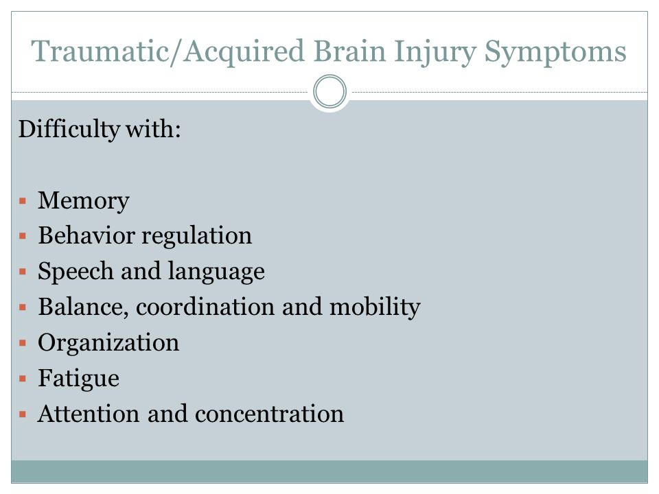 Traumatic/Acquired Brain Injury Symptoms Difficulty with: Memory Behavior regulation Speech and language Balance, coordination and mobility Organization Fatigue Attention and concentration