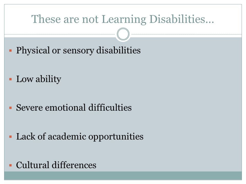 These are not Learning Disabilities… Physical or sensory disabilities Low ability Severe emotional difficulties Lack of academic opportunities Cultural differences
