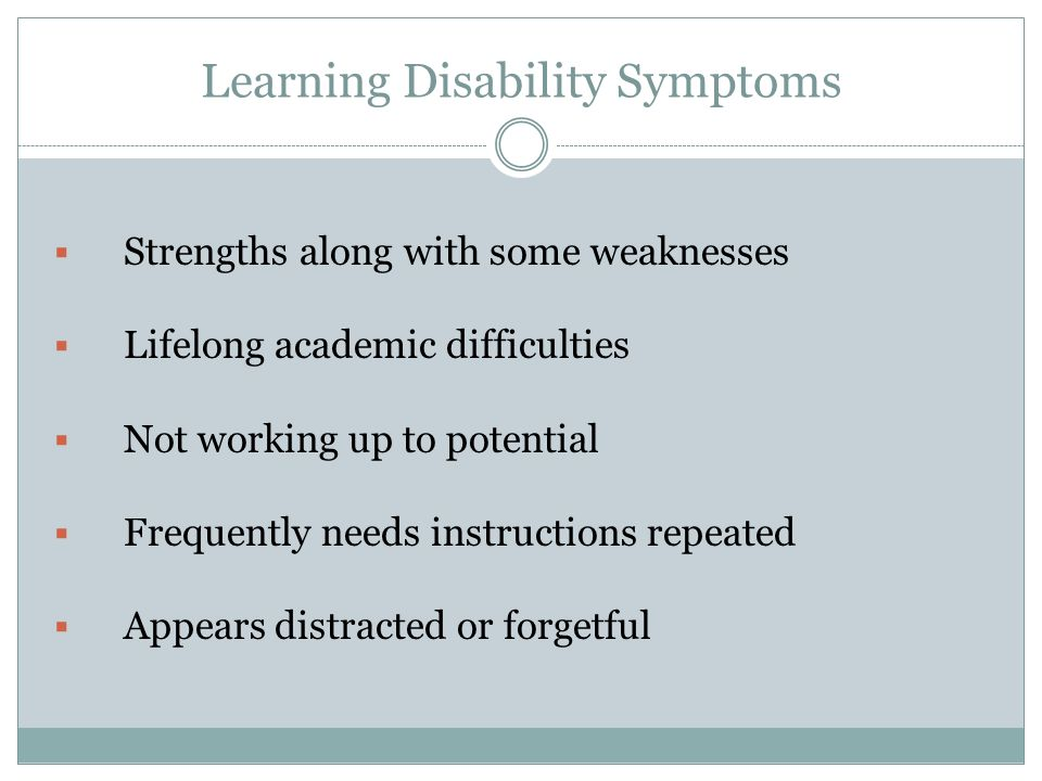 Learning Disability Symptoms Strengths along with some weaknesses Lifelong academic difficulties Not working up to potential Frequently needs instructions repeated Appears distracted or forgetful