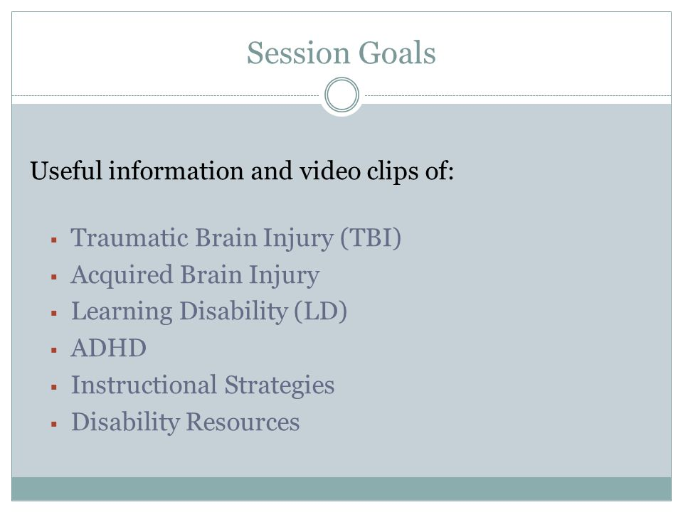 Session Goals Useful information and video clips of: Traumatic Brain Injury (TBI) Acquired Brain Injury Learning Disability (LD) ADHD Instructional Strategies Disability Resources