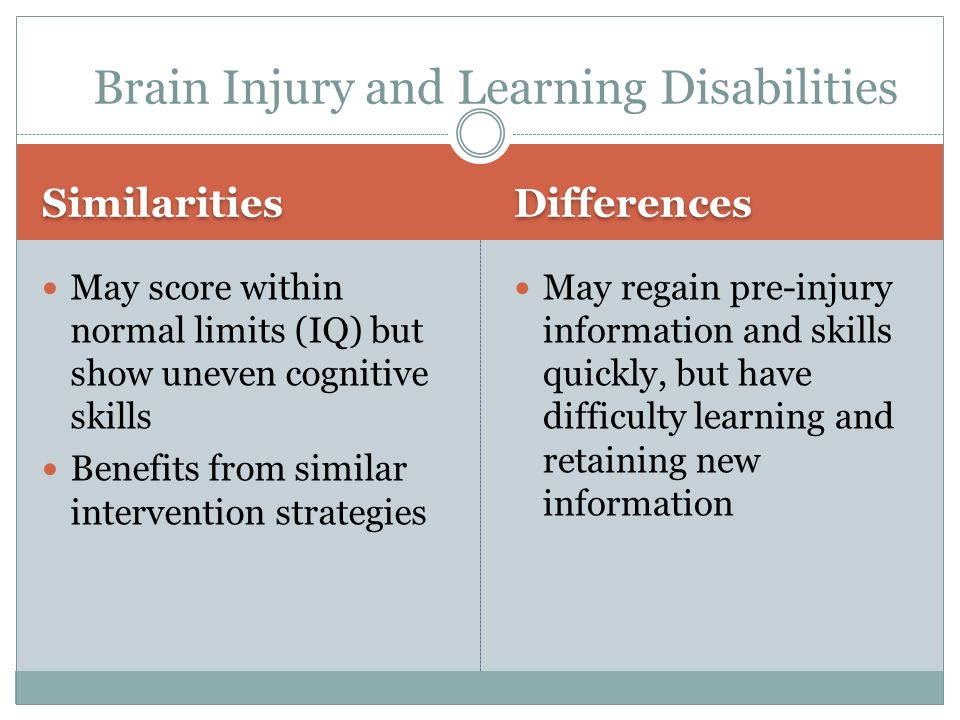 May score within normal limits (IQ) but show uneven cognitive skills Benefits from similar intervention strategies May regain pre-injury information and skills quickly, but have difficulty learning and retaining new information Similarities Brain Injury and Learning Disabilities Differences