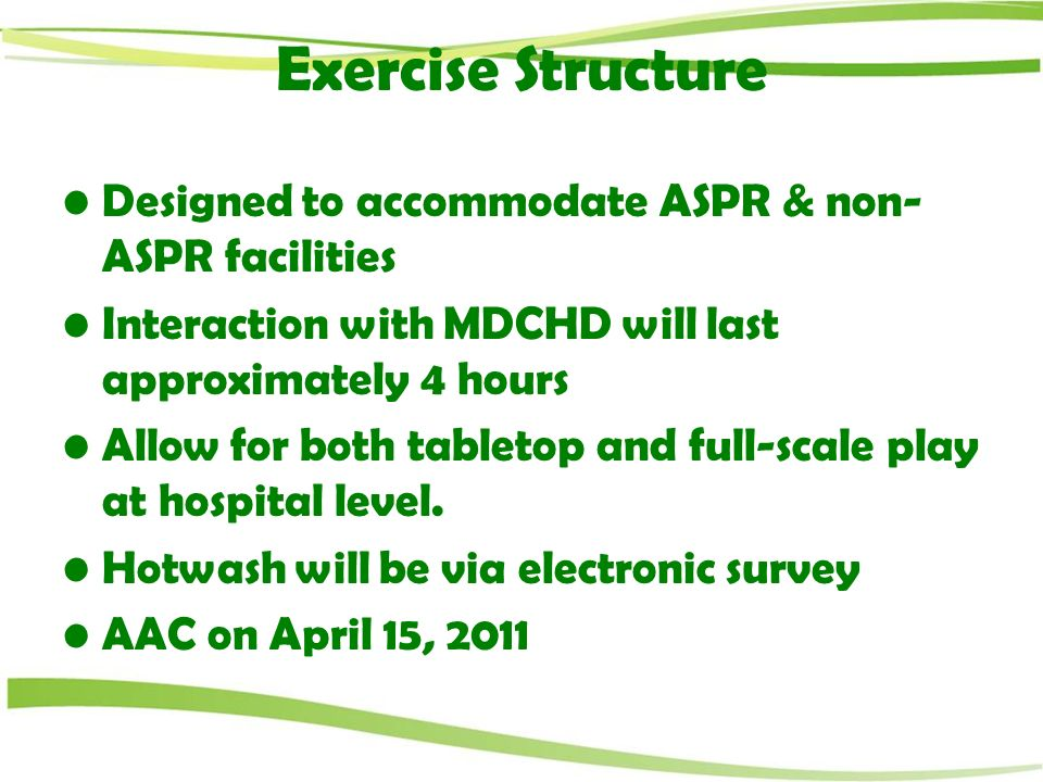 Exercise Structure Designed to accommodate ASPR & non- ASPR facilities Interaction with MDCHD will last approximately 4 hours Allow for both tabletop and full-scale play at hospital level.
