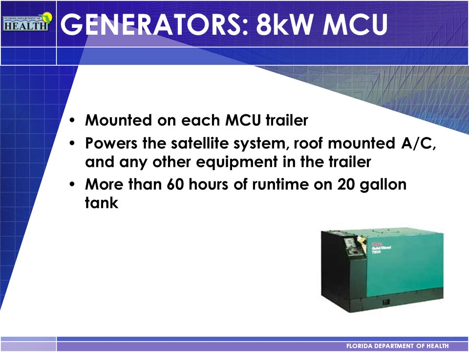 FLORIDA DEPARTMENT OF HEALTH GENERATORS: 8kW MCU Mounted on each MCU trailer Powers the satellite system, roof mounted A/C, and any other equipment in