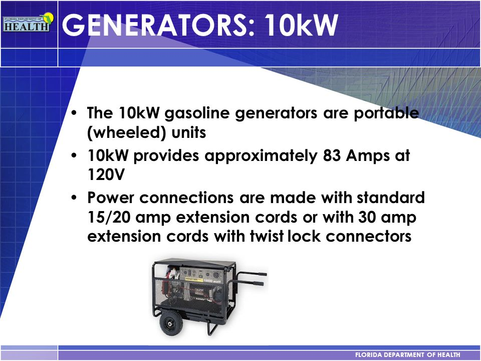 FLORIDA DEPARTMENT OF HEALTH GENERATORS: 10kW The 10kW gasoline generators are portable (wheeled) units 10kW provides approximately 83 Amps at 120V Po