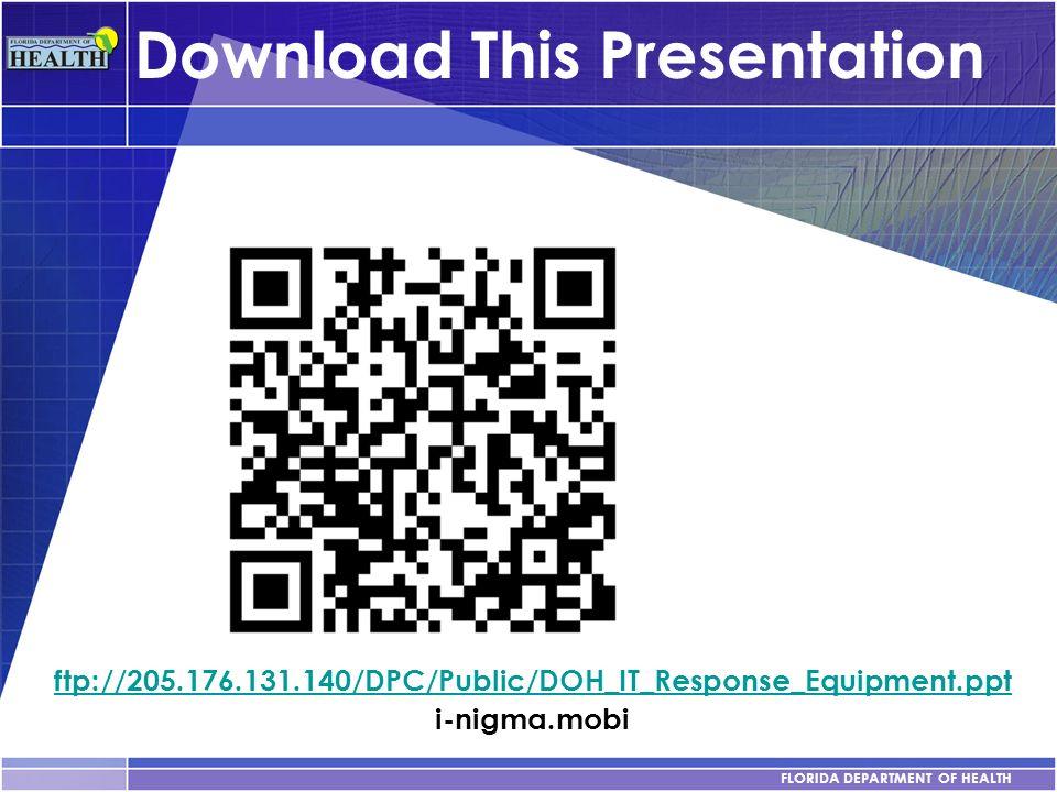 FLORIDA DEPARTMENT OF HEALTH Download This Presentation ftp://205.176.131.140/DPC/Public/DOH_IT_Response_Equipment.ppt i-nigma.mobi