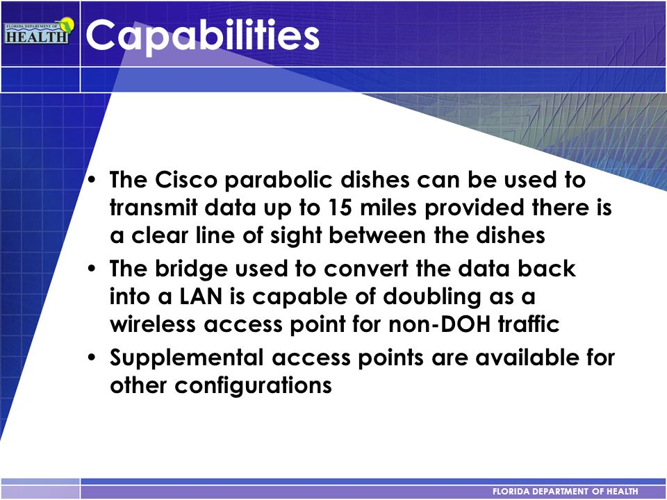 FLORIDA DEPARTMENT OF HEALTH Capabilities The Cisco parabolic dishes can be used to transmit data up to 15 miles provided there is a clear line of sig