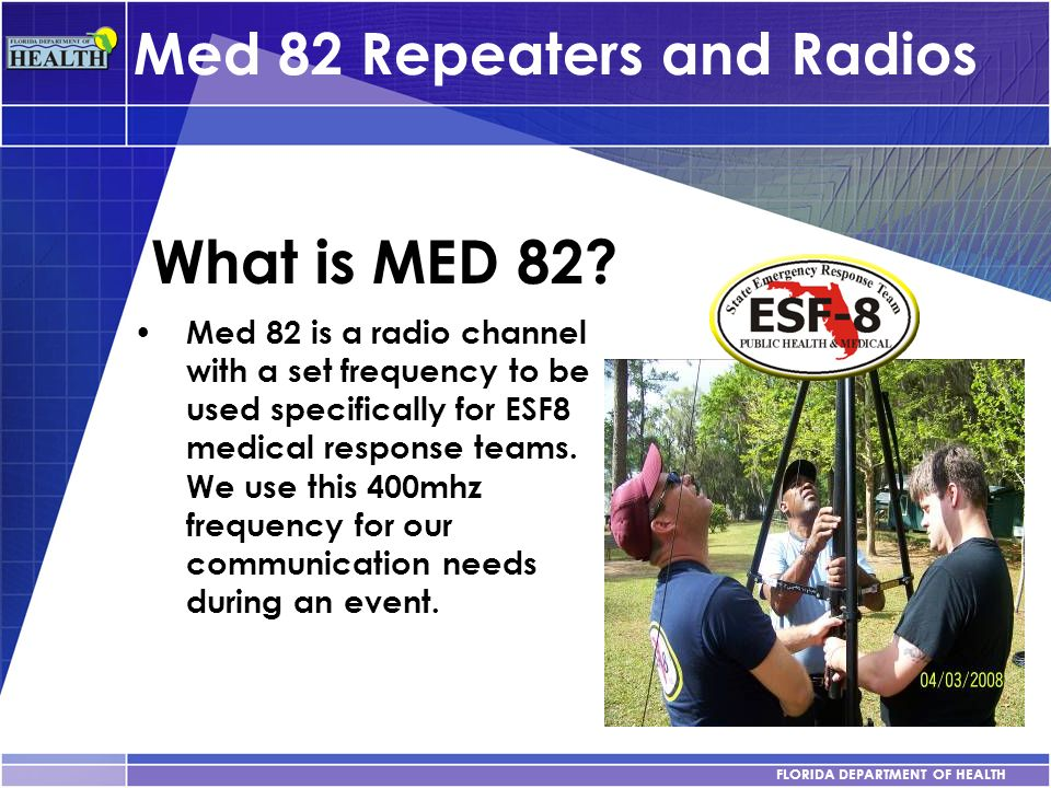 FLORIDA DEPARTMENT OF HEALTH Med 82 Repeaters and Radios What is MED 82? Med 82 is a radio channel with a set frequency to be used specifically for ES