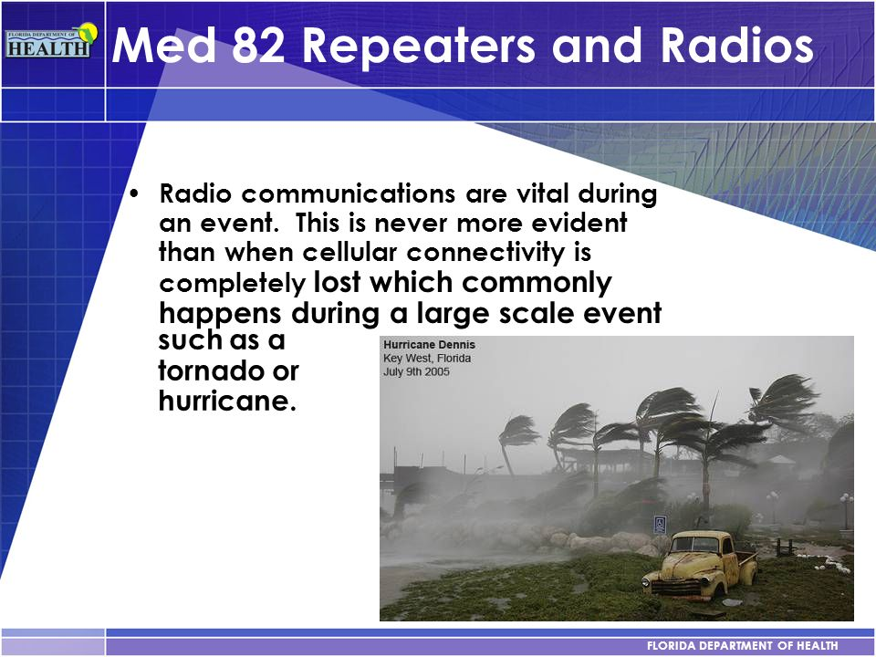 FLORIDA DEPARTMENT OF HEALTH Med 82 Repeaters and Radios Radio communications are vital during an event. This is never more evident than when cellular