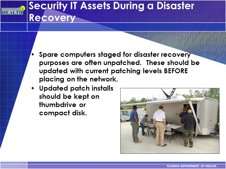 FLORIDA DEPARTMENT OF HEALTH Security IT Assets During a Disaster Recovery Spare computers staged for disaster recovery purposes are often unpatched.