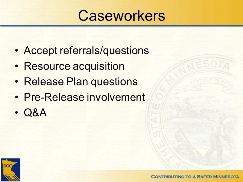 Caseworkers Accept referrals/questions Resource acquisition Release Plan questions Pre-Release involvement Q&A
