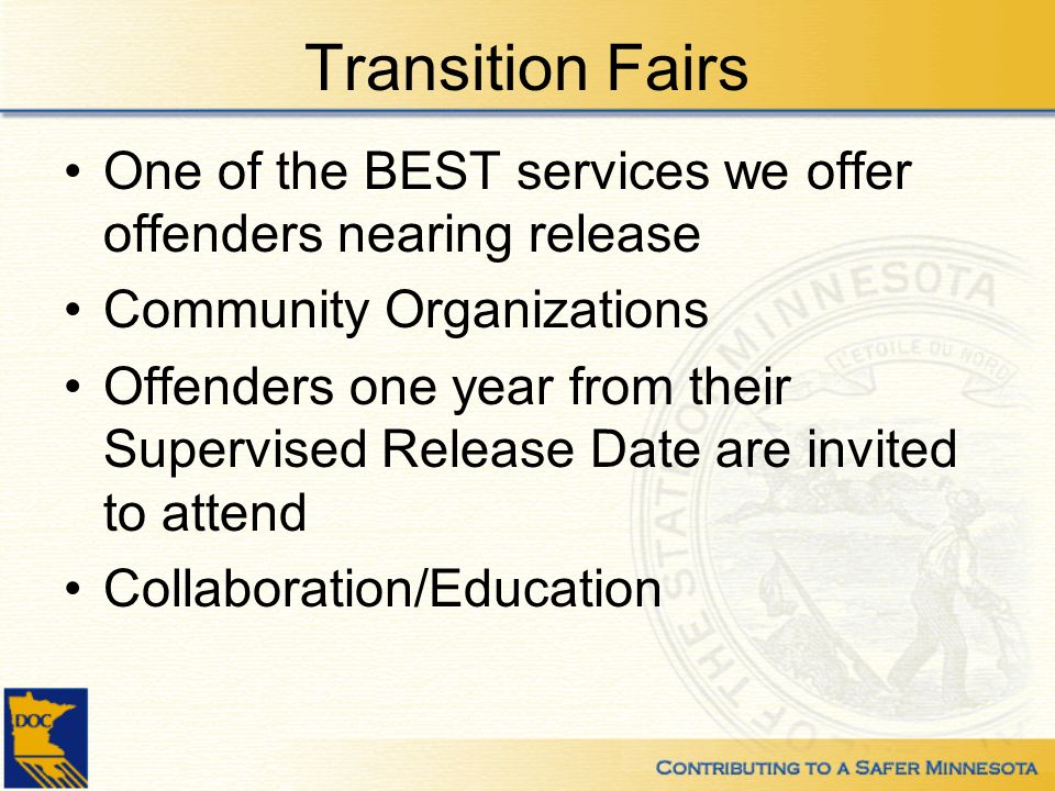Transition Fairs One of the BEST services we offer offenders nearing release Community Organizations Offenders one year from their Supervised Release