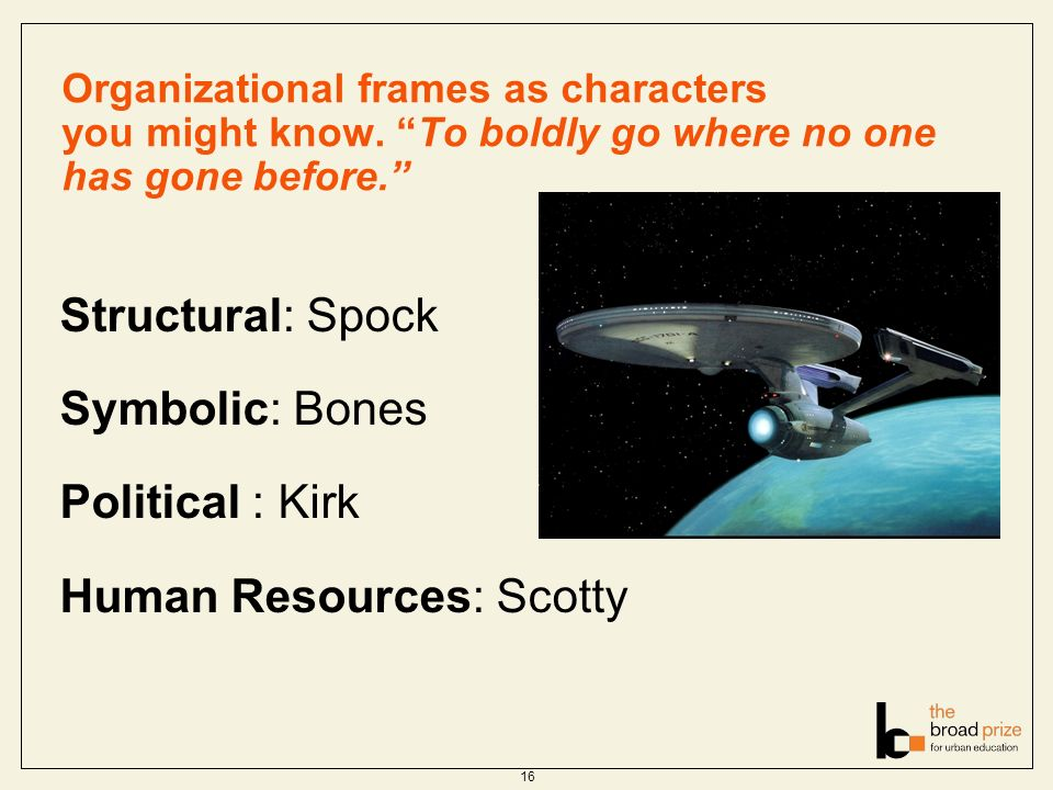 Organizational frames as characters you might know. To boldly go where no one has gone before. 16 Structural: Spock Symbolic: Bones Political : Kirk H