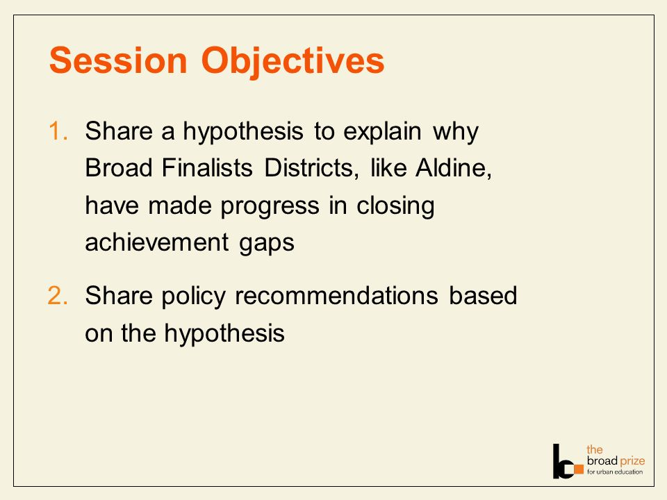 Session Objectives 1.Share a hypothesis to explain why Broad Finalists Districts, like Aldine, have made progress in closing achievement gaps 2.Share policy recommendations based on the hypothesis