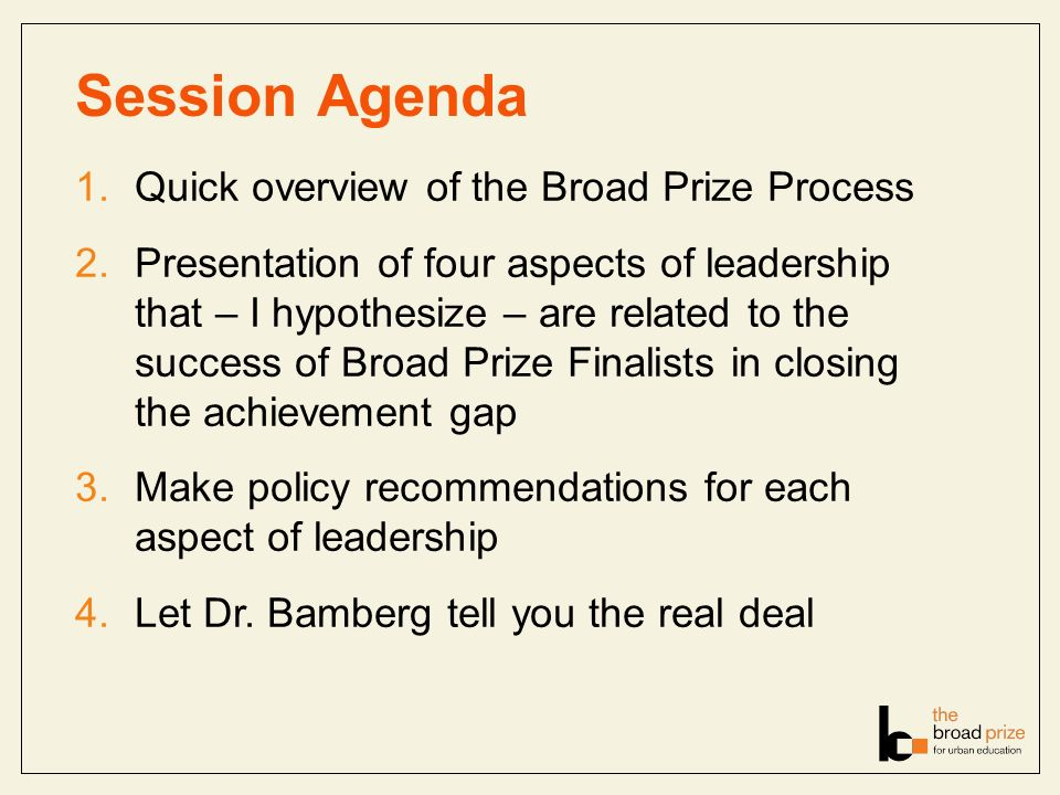 Session Agenda 1.Quick overview of the Broad Prize Process 2.Presentation of four aspects of leadership that – I hypothesize – are related to the succ
