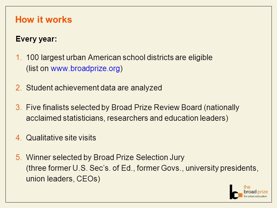 How it works Every year: 1.100 largest urban American school districts are eligible (list on www.broadprize.org) 2.Student achievement data are analyz