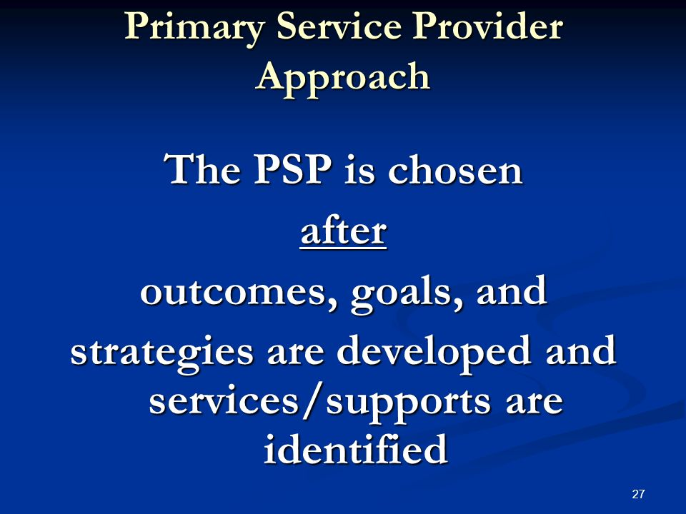 26 PSP Services determined based solely on evaluations and assessment reports = operating under a problem-centered framework Services determined based solely on evaluations and assessment reports = operating under a problem-centered framework Services determined based on family priorities and concerns = outcome-guided framework Services determined based on family priorities and concerns = outcome-guided framework Coston, ABD, CCC-SLP 9007
