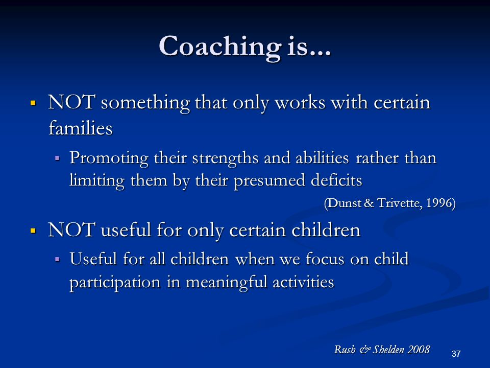 36 Coaching is NOT a model of service delivery NOT a model of service delivery It IS an evidence-based adult learning strategy the practitioner uses to interact with parents and care providers to maximize child progress both when the practitioner is and is not present It IS an evidence-based adult learning strategy the practitioner uses to interact with parents and care providers to maximize child progress both when the practitioner is and is not present NOT Telling a family what they need to do or doing something only with the child NOT Telling a family what they need to do or doing something only with the child It IS purposefully interacting with another adult in order to build their capacity to support child learning and development within the context of everyday activities It IS purposefully interacting with another adult in order to build their capacity to support child learning and development within the context of everyday activities Rush & Shelden 2008
