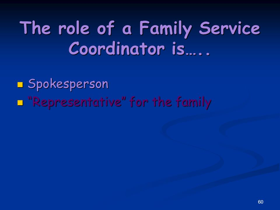 59 The role of a Family Service Coordinator is….. Spokesperson Spokesperson