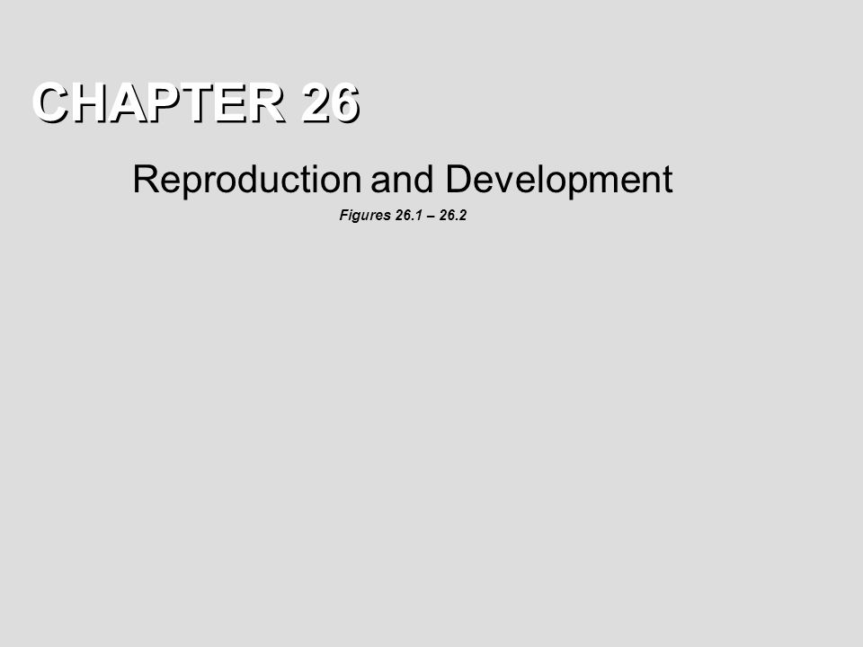 CHAPTER 26 Reproduction and Development Figures 26.1 – 26.2