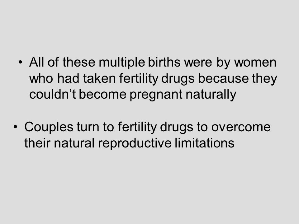 All of these multiple births were by women who had taken fertility drugs because they couldnt become pregnant naturally Couples turn to fertility drugs to overcome their natural reproductive limitations
