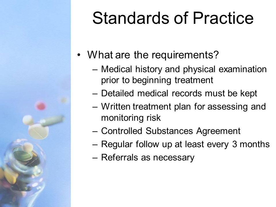 Standards of Practice What are the requirements? –Medical history and physical examination prior to beginning treatment –Detailed medical records must