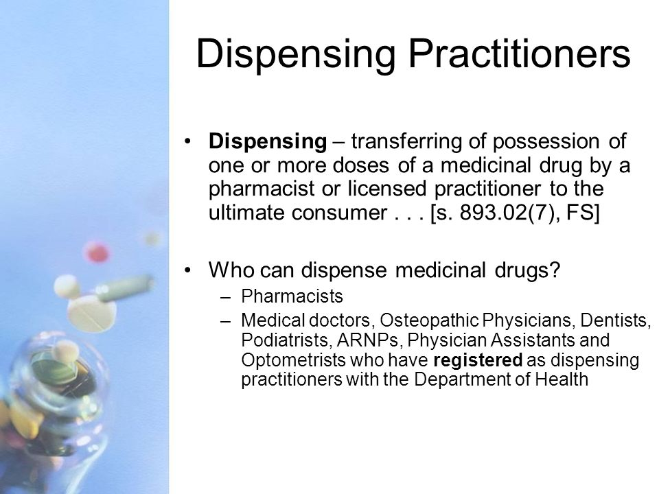 Dispensing Practitioners Dispensing – transferring of possession of one or more doses of a medicinal drug by a pharmacist or licensed practitioner to