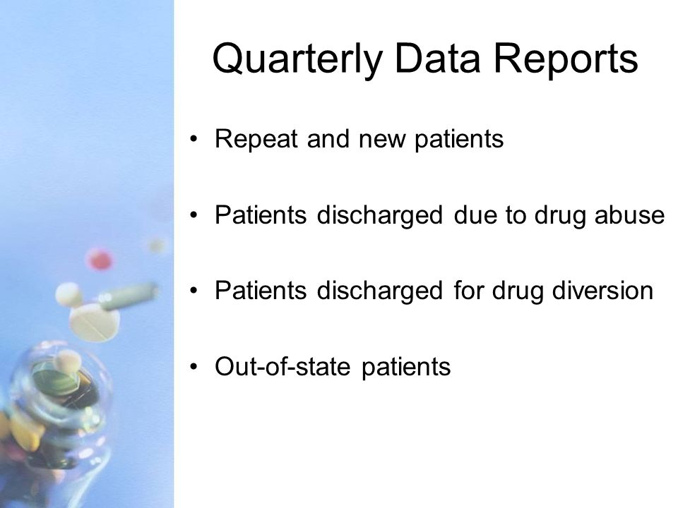 Quarterly Data Reports Repeat and new patients Patients discharged due to drug abuse Patients discharged for drug diversion Out-of-state patients