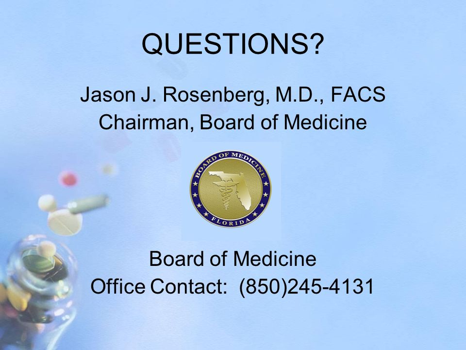QUESTIONS? Jason J. Rosenberg, M.D., FACS Chairman, Board of Medicine Board of Medicine Office Contact: (850)245-4131