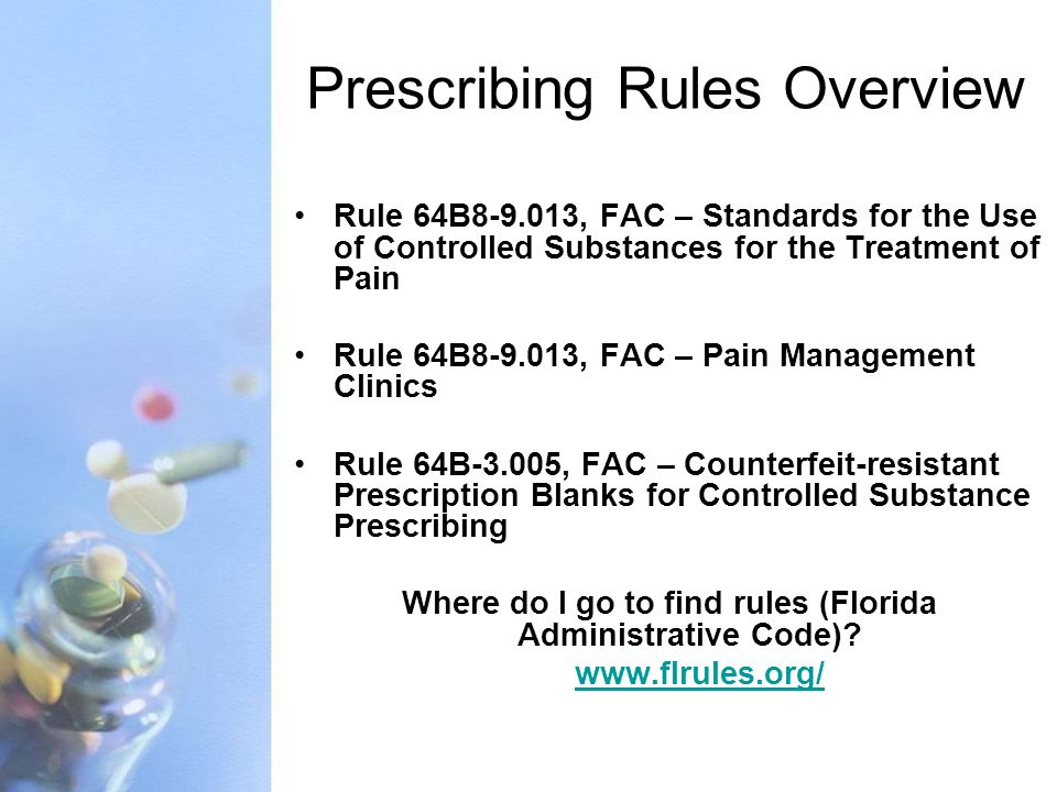 Prescribing Rules Overview Rule 64B8-9.013, FAC – Standards for the Use of Controlled Substances for the Treatment of Pain Rule 64B8-9.013, FAC – Pain