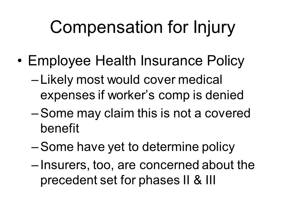Compensation for Injury Employee Health Insurance Policy –Likely most would cover medical expenses if workers comp is denied –Some may claim this is not a covered benefit –Some have yet to determine policy –Insurers, too, are concerned about the precedent set for phases II & III