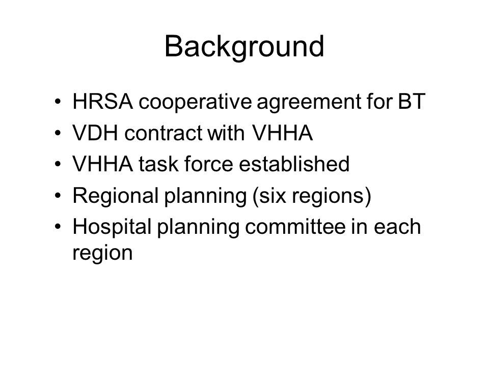 Background HRSA cooperative agreement for BT VDH contract with VHHA VHHA task force established Regional planning (six regions) Hospital planning committee in each region