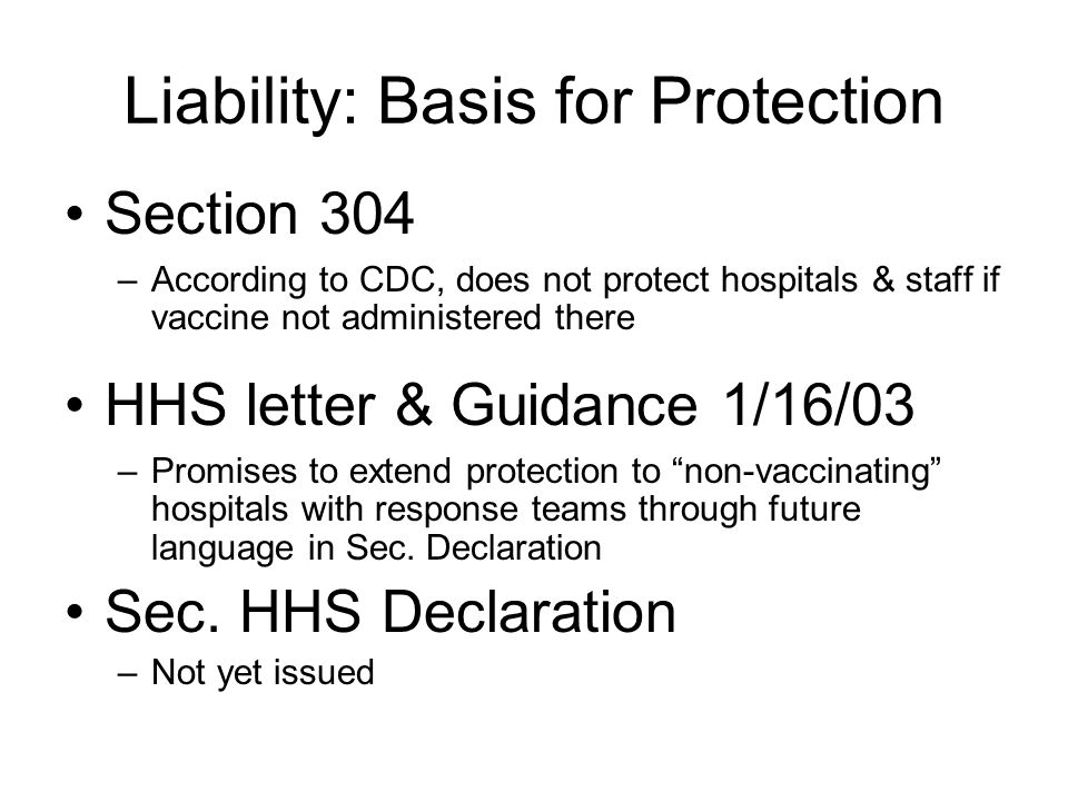 Liability: Basis for Protection Section 304 –According to CDC, does not protect hospitals & staff if vaccine not administered there HHS letter & Guidance 1/16/03 –Promises to extend protection to non-vaccinating hospitals with response teams through future language in Sec.
