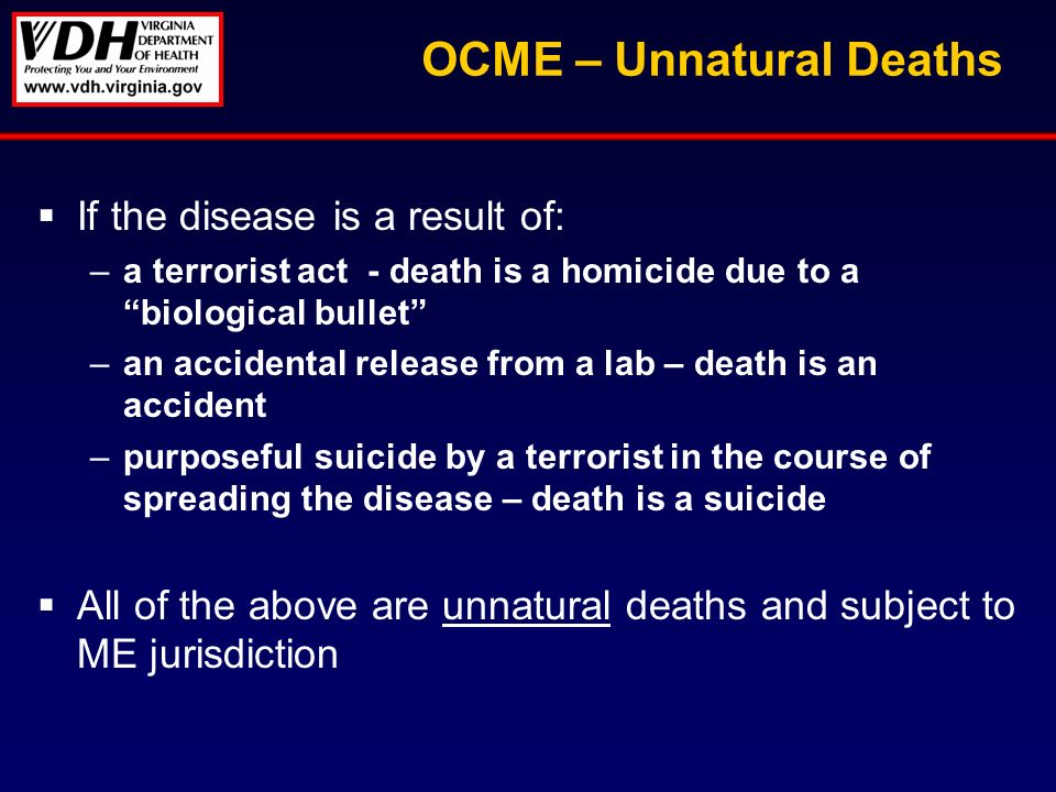 OCME – Unnatural Deaths If the disease is a result of: –a terrorist act - death is a homicide due to a biological bullet –an accidental release from a