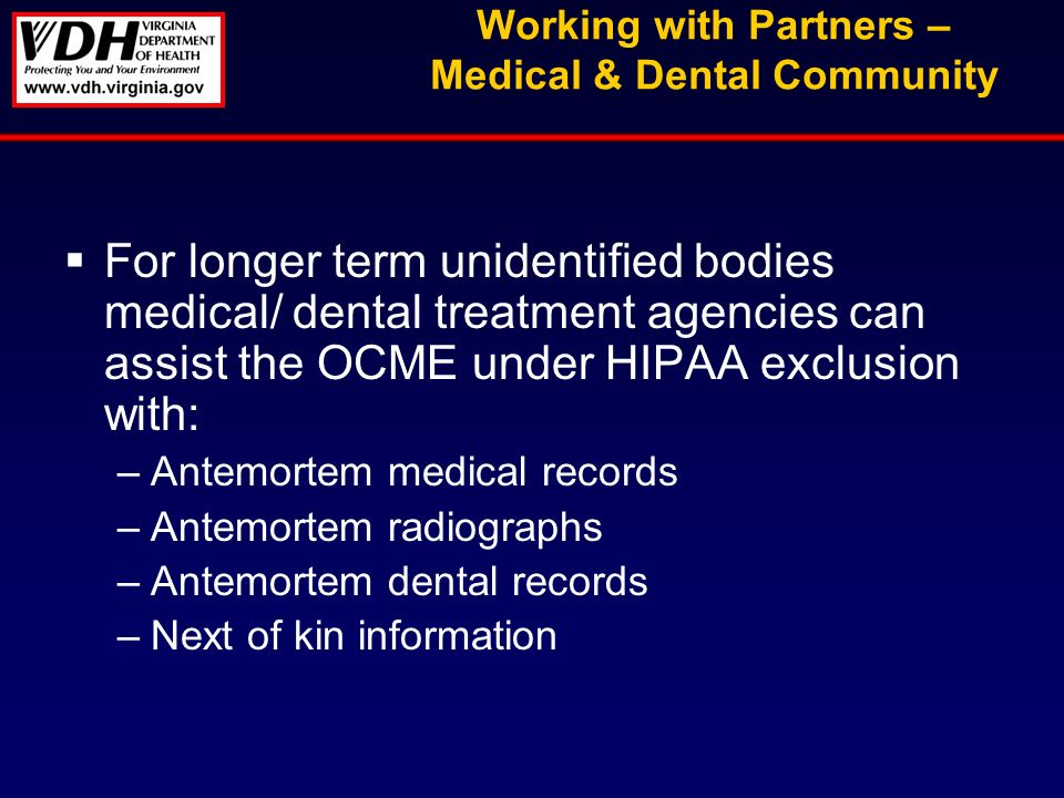 Working with Partners – Medical & Dental Community For longer term unidentified bodies medical/ dental treatment agencies can assist the OCME under HIPAA exclusion with: –Antemortem medical records –Antemortem radiographs –Antemortem dental records –Next of kin information