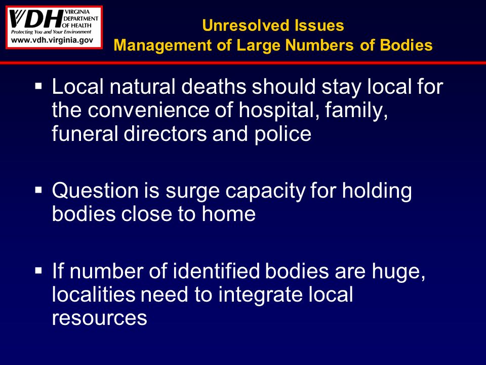 Unresolved Issues Management of Large Numbers of Bodies Local natural deaths should stay local for the convenience of hospital, family, funeral directors and police Question is surge capacity for holding bodies close to home If number of identified bodies are huge, localities need to integrate local resources