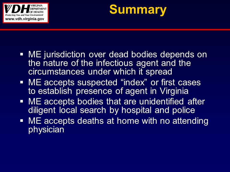 Summary ME jurisdiction over dead bodies depends on the nature of the infectious agent and the circumstances under which it spread ME accepts suspected index or first cases to establish presence of agent in Virginia ME accepts bodies that are unidentified after diligent local search by hospital and police ME accepts deaths at home with no attending physician