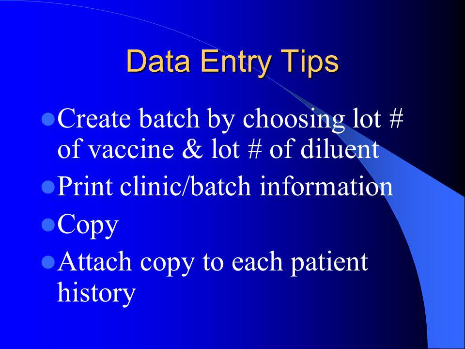 Data Entry Tips Create batch by choosing lot # of vaccine & lot # of diluent Print clinic/batch information Copy Attach copy to each patient history