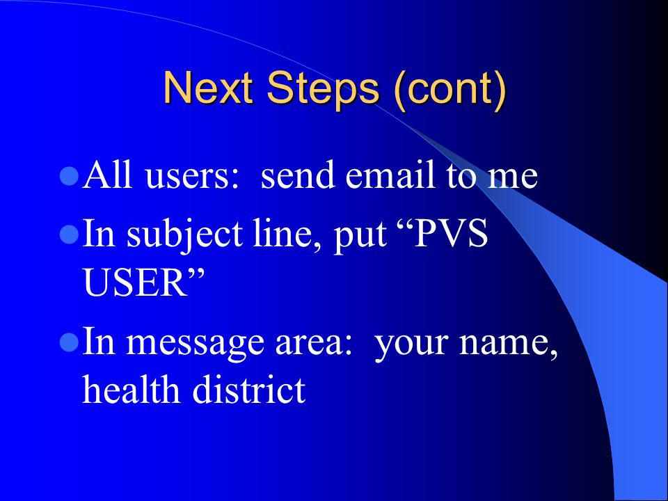 Next Steps (cont) All users: send email to me In subject line, put PVS USER In message area: your name, health district