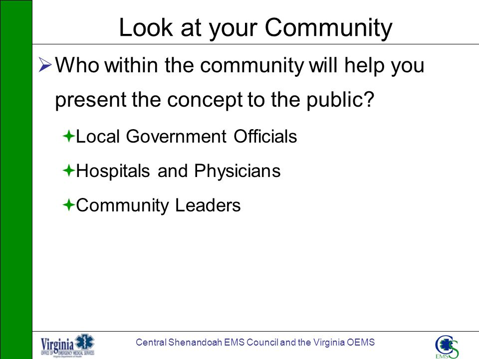 Central Shenandoah EMS Council and the Virginia OEMS Look at your Community Who within the community will help you present the concept to the public?