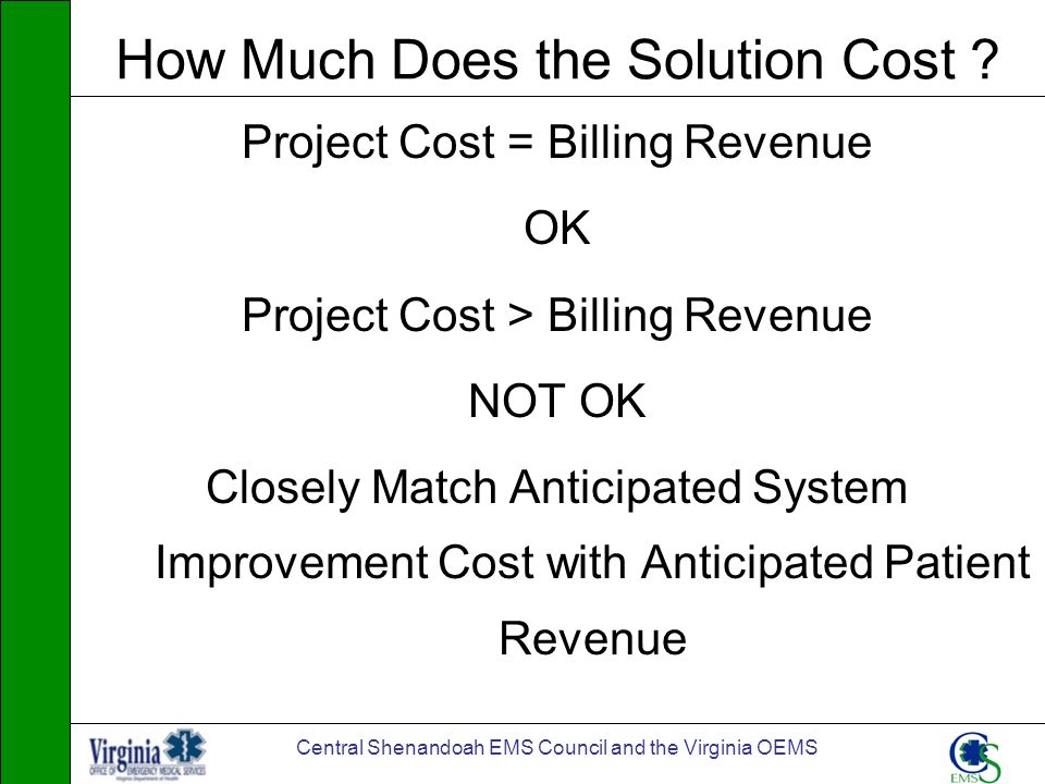 Central Shenandoah EMS Council and the Virginia OEMS How Much Does the Solution Cost ? Project Cost = Billing Revenue OK Project Cost > Billing Revenu