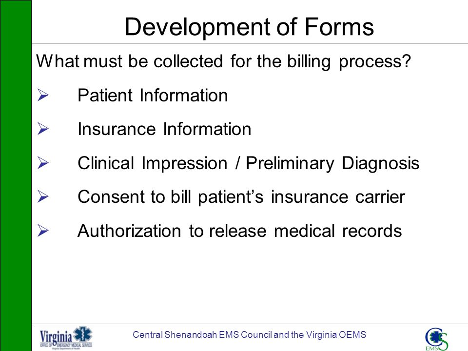 Central Shenandoah EMS Council and the Virginia OEMS Development of Forms What must be collected for the billing process? Patient Information Insuranc