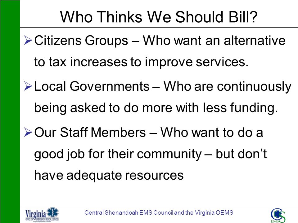 Central Shenandoah EMS Council and the Virginia OEMS Who Thinks We Should Bill? Citizens Groups – Who want an alternative to tax increases to improve