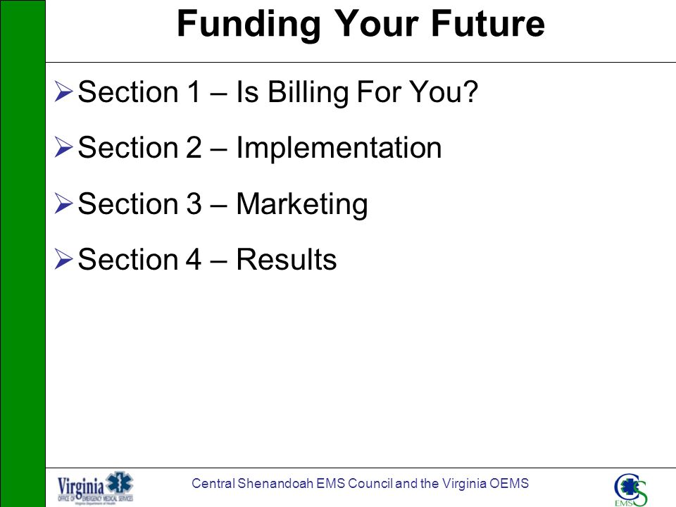 Central Shenandoah EMS Council and the Virginia OEMS Funding Your Future Section 1 – Is Billing For You? Section 2 – Implementation Section 3 – Market